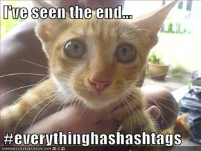 I've seen the end...  #everythinghashashtags