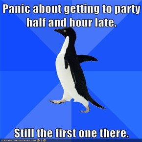 Panic about getting to party half and hour late.  Still the first one there.
