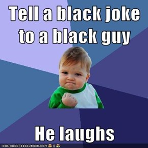 Tell a black joke to a black guy  He laughs
