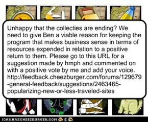 Unhappy that the collecties are ending? We need to give Ben a viable reason for keeping the program that makes business sense in terms of resources expended in relation to a positive return to them. Please go to this URL for a suggestion made by hmph and