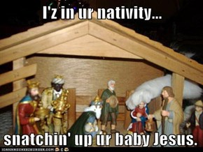 I'z in ur nativity...  snatchin' up ur baby Jesus.