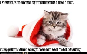 dats rite, iz in charge ov judgin nawty r nice dis yr.  now, get meh tuna or u git mor dan coal in dat stocking