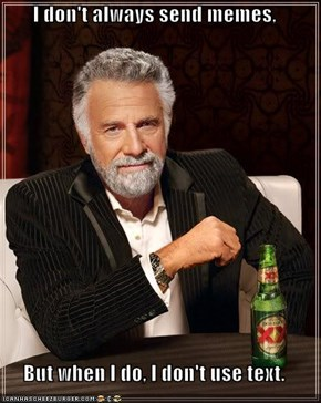 I don't always send memes,  But when I do, I don't use text.