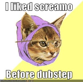 I liked screamo  Before dubstep
