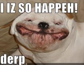 I IZ SO HAPPEH!  derp