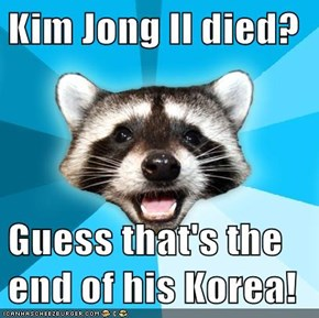 Kim Jong Il died?  Guess that's the end of his Korea!