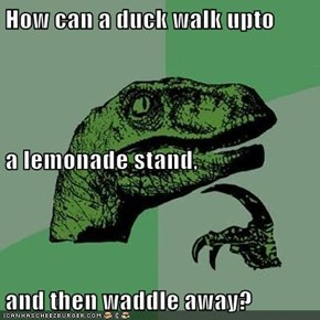 How can a duck walk upto a lemonade stand, and then waddle away?