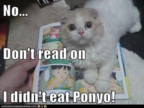 No...  Don't read on I didn't eat Ponyo!