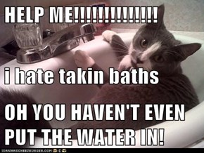 HELP ME!!!!!!!!!!!!!! i hate takin baths OH YOU HAVEN'T EVEN PUT THE WATER IN!