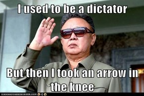 I used to be a dictator  But then I took an arrow in the knee