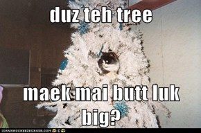 duz teh tree  maek mai butt luk big?
