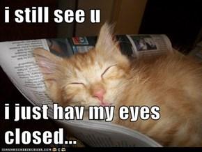 i still see u  i just hav my eyes closed...