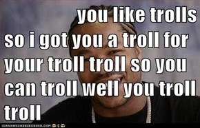 you like trolls  so i got you a troll for your troll troll so you can troll well you troll troll