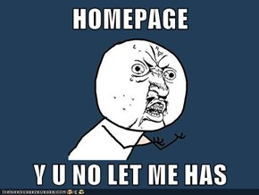 HOMEPAGE  Y U NO LET ME HAS