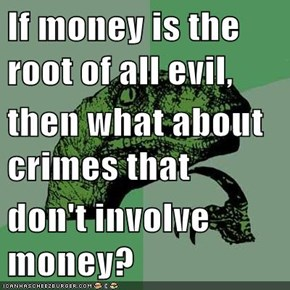 If money is the root of all evil, then what about crimes that don't involve money?
