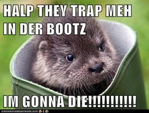 HALP THEY TRAP MEH IN DER BOOTZ  IM GONNA DIE!!!!!!!!!!!