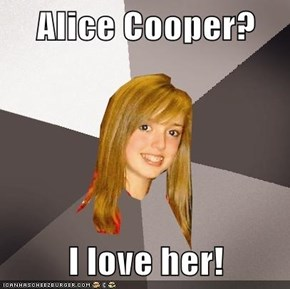 Alice Cooper?  I love her!