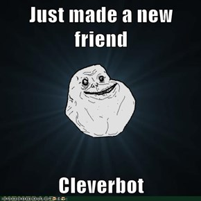 Just made a new friend  Cleverbot