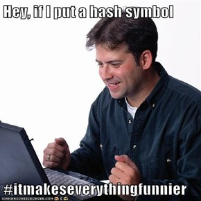 Hey, if I put a hash symbol  #itmakeseverythingfunnier