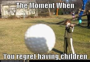The Moment When  You regret having children