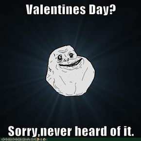 Valentines Day?  Sorry,never heard of it.