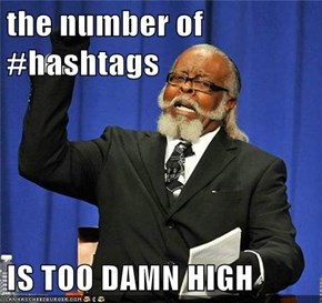 the number of #hashtags  IS TOO DAMN HIGH