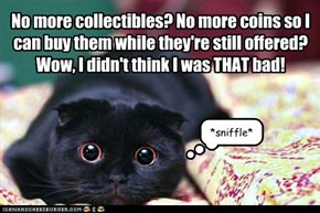No more collectibles? No more coins so I can buy them while they're still offered?Wow, I didn't think I was THAT bad!