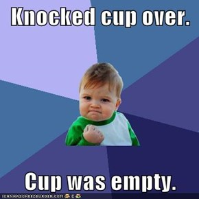 Knocked cup over.  Cup was empty.