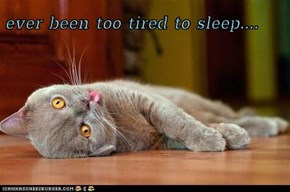 ever been too tired to sleep....