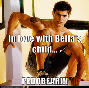 In love with Bella's child... PEDOBEAR!!!