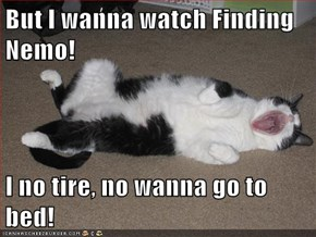 But I wanna watch Finding Nemo!  I no tire, no wanna go to bed!