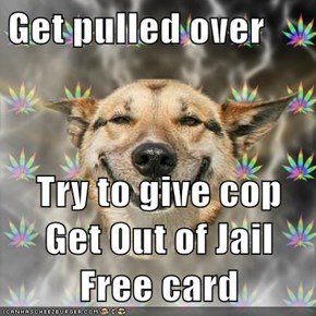 Get pulled over  Try to give cop Get Out of Jail Free card