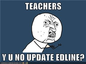 TEACHERS  Y U NO UPDATE EDLINE?