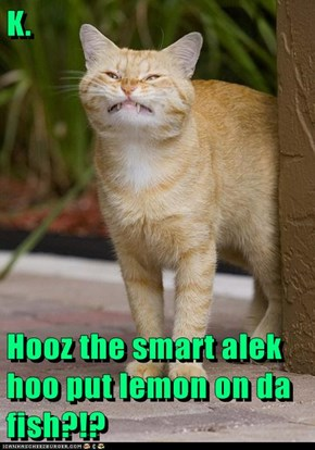 K.  Hooz the smart alek hoo put lemon on da fish?!?