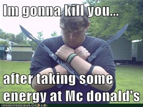 Im gonna kill you...  after taking some energy at Mc donald's