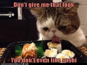 Don't give me that look  You don't even like sushi