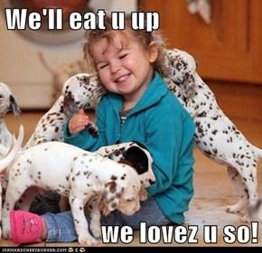 We'll eat u up   we lovez u so!
