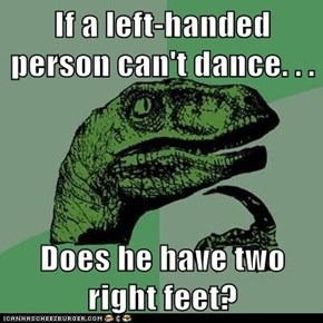 Philosoraptor: You Put Your Right Feet In, You Put Your Right Feet Out...