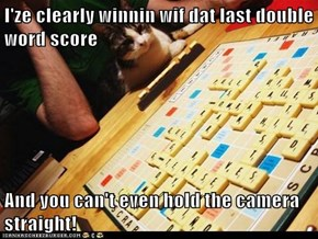 I'ze clearly winnin wif dat last double word score  And you can't even hold the camera straight!