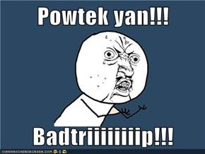 Powtek yan!!!  Badtriiiiiiiip!!!