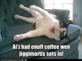 But I'll has 1 mor cup, pweez!