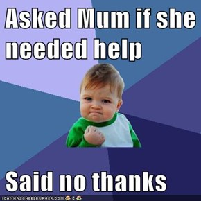 Asked Mum if she needed help  Said no thanks