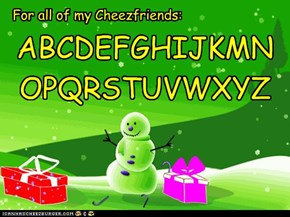 For all of my Cheezfriends: