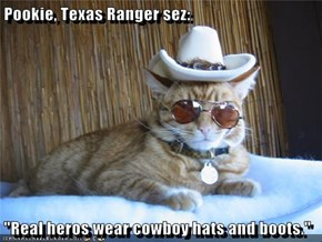 "Pookie, Texas Ranger sez:  ""Real heros wear cowboy hats and boots."""