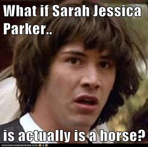 What if Sarah Jessica Parker..  is actually is a horse?