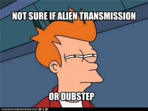 NOT SURE IF ALIEN TRANSMISSION