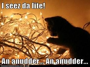 I seez da lite!  An anudder... An anudder...