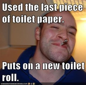 Used the last piece of toilet paper.  Puts on a new toilet roll.