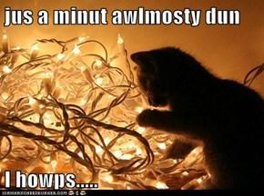 jus a minut awlmosty dun  I howps.....