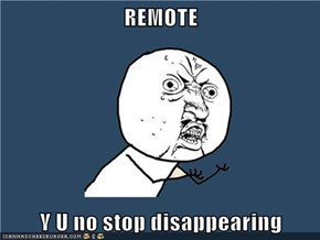 REMOTE  Y U no stop disappearing